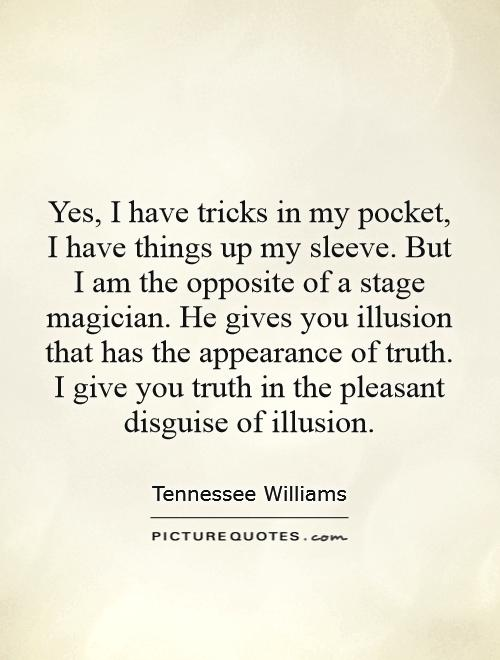 Yes, I have tricks in my pocket, I have things up my sleeve. But I am the opposite of a stage magician. He gives you illusion that has the appearance of truth. I give you truth in the pleasant disguise of illusion Picture Quote #1