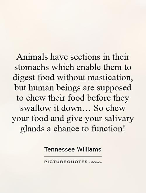 Animals have sections in their stomachs which enable them to digest food without mastication, but human beings are supposed to chew their food before they swallow it down… So chew your food and give your salivary glands a chance to function! Picture Quote #1