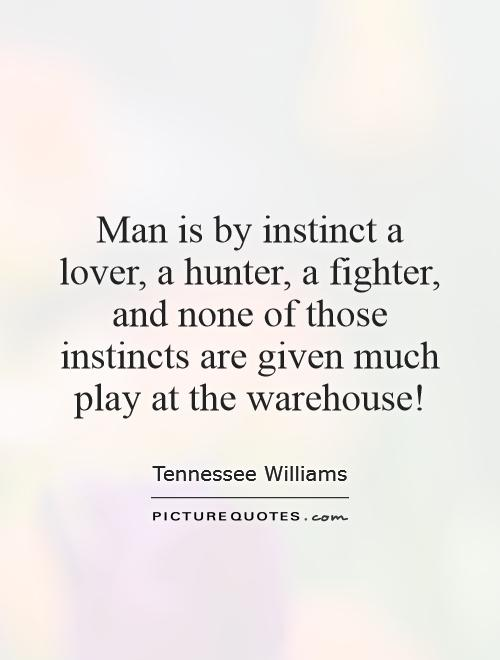 Man is by instinct a lover, a hunter, a fighter, and none of those instincts are given much play at the warehouse! Picture Quote #1