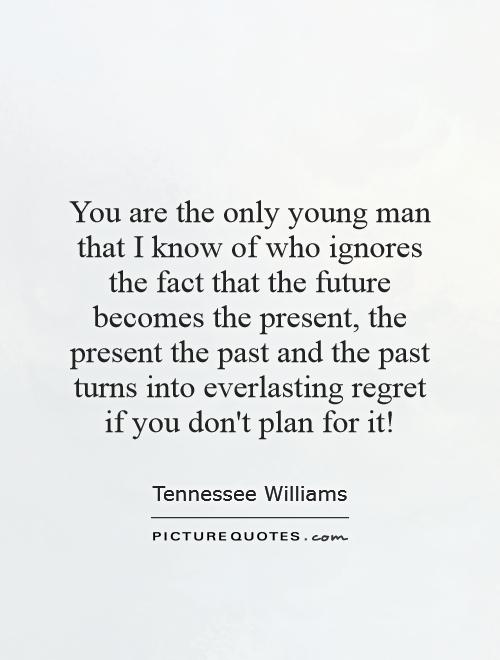 You are the only young man that I know of who ignores the fact that the future becomes the present, the present the past and the past turns into everlasting regret if you don't plan for it! Picture Quote #1