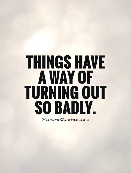 Things have a way of turning out so badly Picture Quote #1