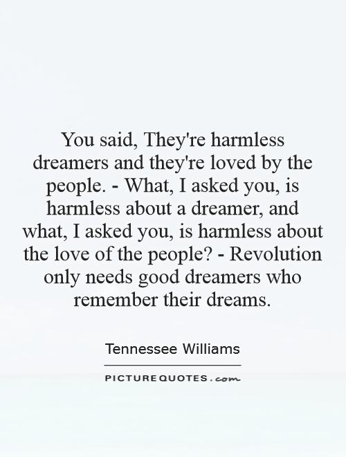 You said, They're harmless dreamers and they're loved by the people. - What, I asked you, is harmless about a dreamer, and what, I asked you, is harmless about the love of the people? - Revolution only needs good dreamers who remember their dreams Picture Quote #1