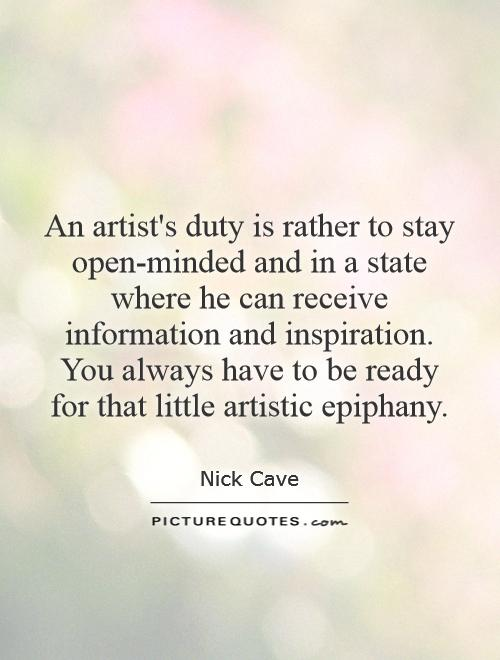 An artist's duty is rather to stay open-minded and in a state where he can receive information and inspiration. You always have to be ready for that little artistic epiphany Picture Quote #1