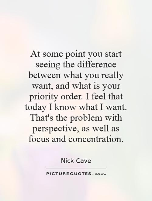 At some point you start seeing the difference between what you really want, and what is your priority order. I feel that today I know what I want. That's the problem with perspective, as well as focus and concentration Picture Quote #1