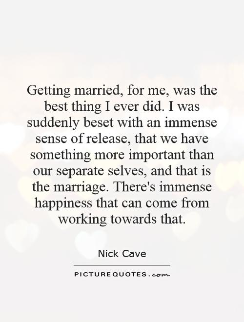 Getting married, for me, was the best thing I ever did. I was suddenly beset with an immense sense of release, that we have something more important than our separate selves, and that is the marriage. There's immense happiness that can come from working towards that Picture Quote #1