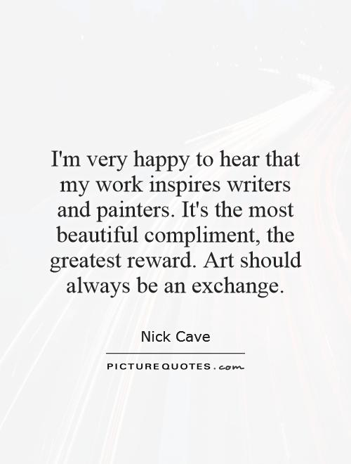I'm very happy to hear that my work inspires writers and painters. It's the most beautiful compliment, the greatest reward. Art should always be an exchange Picture Quote #1