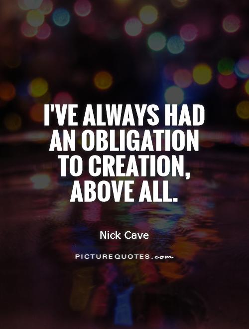 I've always had an obligation to creation, above all Picture Quote #1