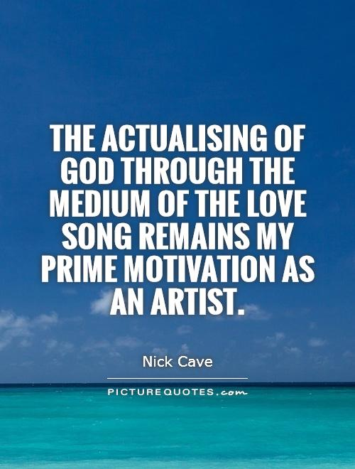 The actualising of God through the medium of the love song remains my prime motivation as an artist Picture Quote #1