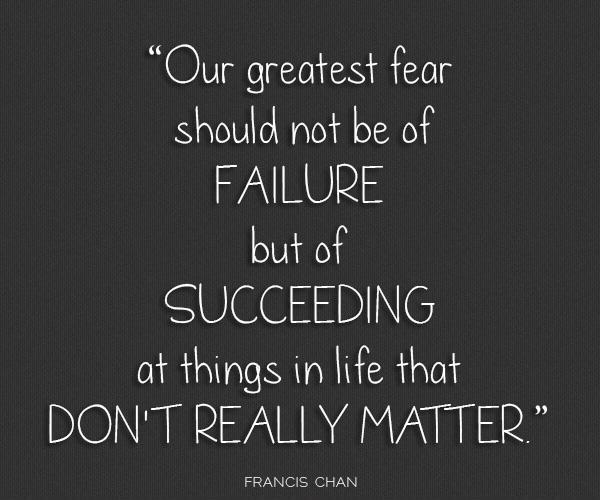Our greatest fear should not be of failure but of succeeding at things in life that don't really matter Picture Quote #1