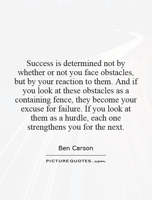 Success is determined not by whether or not you face obstacles, but by your reaction to them. And if you look at these obstacles as a containing fence, they become your excuse for failure. If you look at them as a hurdle, each one strengthens you for the next Picture Quote #1