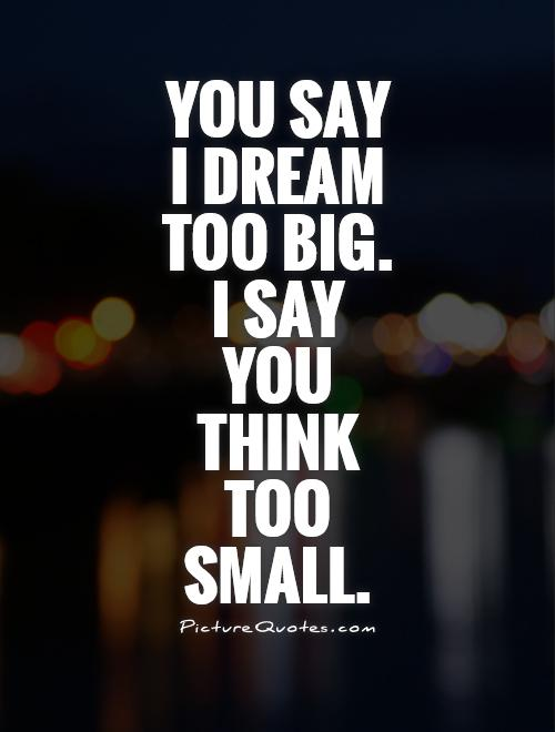 You say  I dream  too big.  I say  you  think  too  small Picture Quote #1