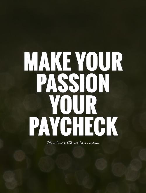 Make your passion your paycheck Picture Quote #1