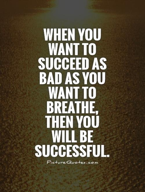 When you want to succeed as bad as you want to breathe, then you will be successful Picture Quote #1