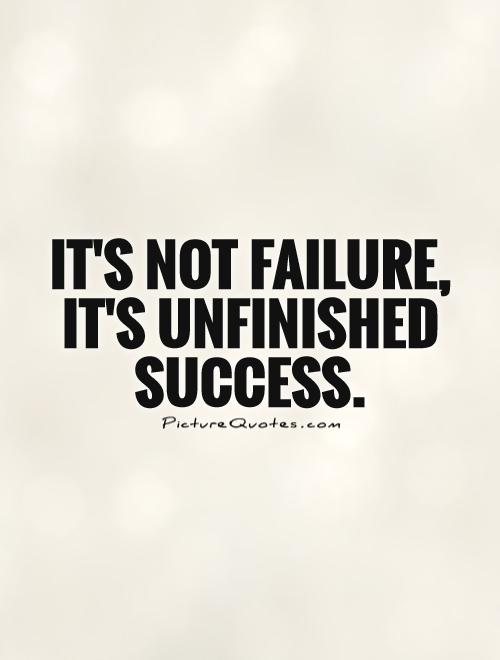 It's not failure, it's unfinished success Picture Quote #1