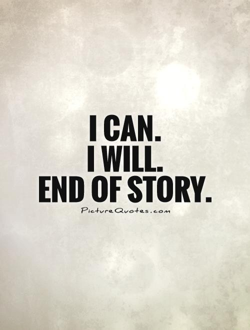 I can.  I will. End of story Picture Quote #1