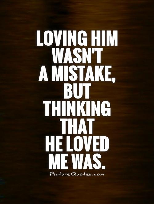 Loving Him Wasnu0027t A Mistake, But Thinking That He Loved Me Was