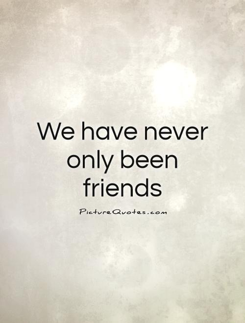 We have never only been friends Picture Quote #1