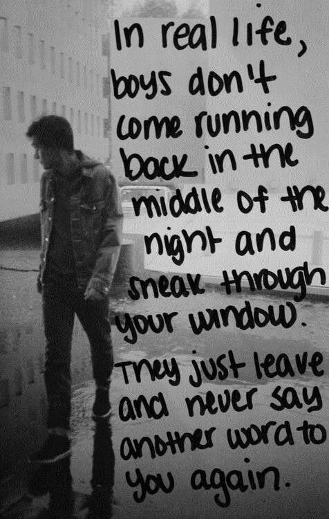 In real life, boys don't come running back in the middle of the night and sneak through your window. They just leave and never say another word to you again Picture Quote #1