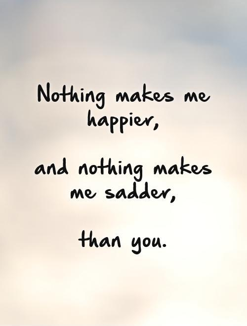 Nothing makes me happier,   and nothing makes me sadder,   than you Picture Quote #1