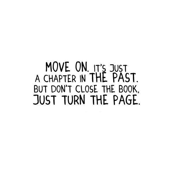 Move on, it's just a chapter in the past. But don't close the book, just turn the page Picture Quote #1