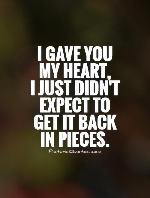 I gave you my heart,  I just didn't expect to get it back in pieces Picture Quote #1