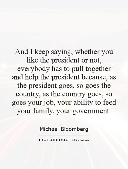 And I keep saying, whether you like the president or not, everybody has to pull together and help the president because, as the president goes, so goes the country, as the country goes, so goes your job, your ability to feed your family, your government Picture Quote #1