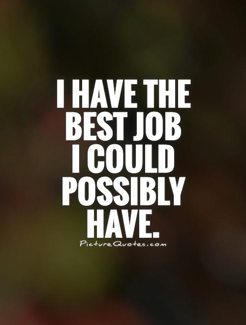 I have the best job  I could possibly have Picture Quote #1