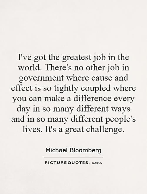 I've got the greatest job in the world. There's no other job in government where cause and effect is so tightly coupled where you can make a difference every day in so many different ways and in so many different people's lives. It's a great challenge Picture Quote #1