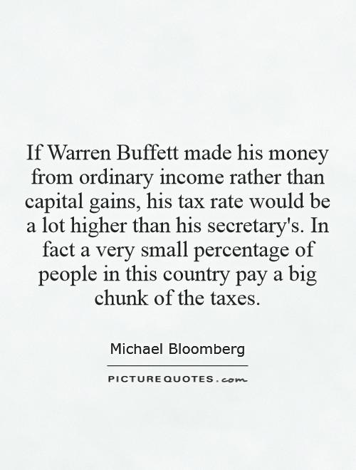 If Warren Buffett made his money from ordinary income rather than capital gains, his tax rate would be a lot higher than his secretary's. In fact a very small percentage of people in this country pay a big chunk of the taxes Picture Quote #1