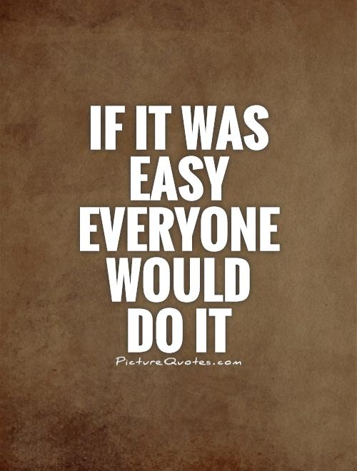 If it was easy everyone would do it Picture Quote #1