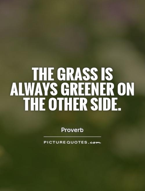The grass is always greener on the other side Picture Quote #1