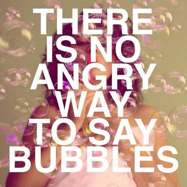 There is no angry way to say bubbles Picture Quote #1