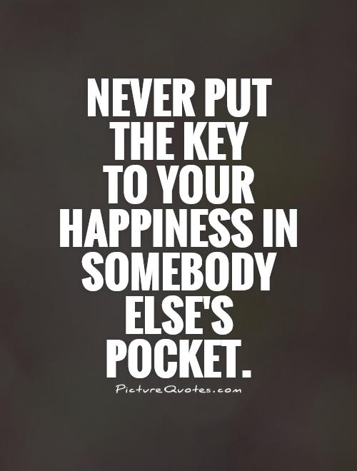 Never put the key  to your happiness in somebody else's pocket Picture Quote #1