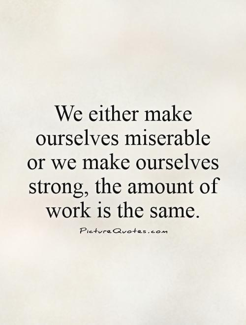 We either make ourselves miserable or we make ourselves strong, the amount of work is the same Picture Quote #1