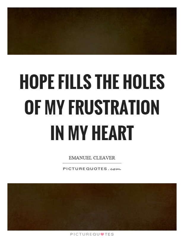 Hope fills the holes of my frustration in my heart Picture Quote #1