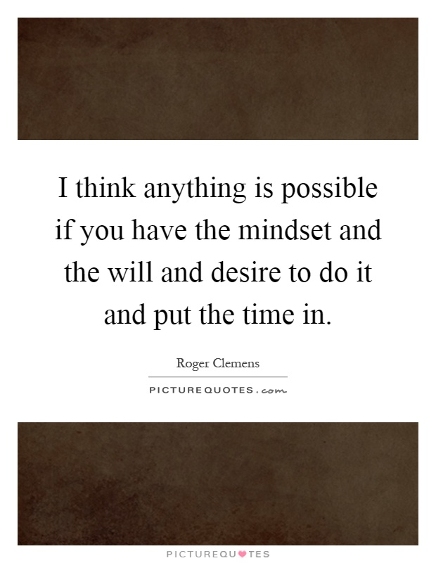 I think anything is possible if you have the mindset and the will and desire to do it and put the time in Picture Quote #1