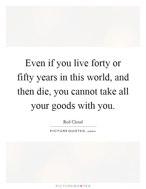 Even if you live forty or fifty years in this world, and then die, you cannot take all your goods with you Picture Quote #1