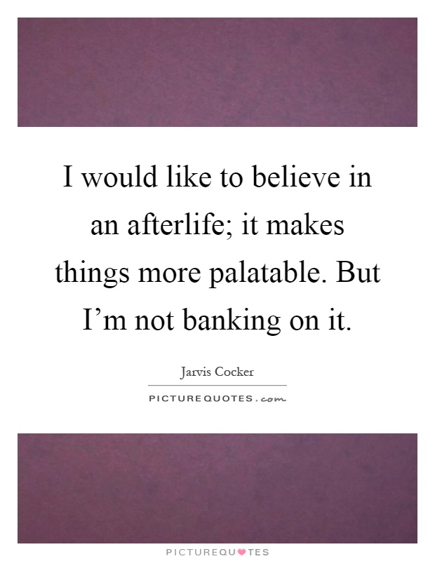 I would like to believe in an afterlife; it makes things more palatable. But I'm not banking on it Picture Quote #1