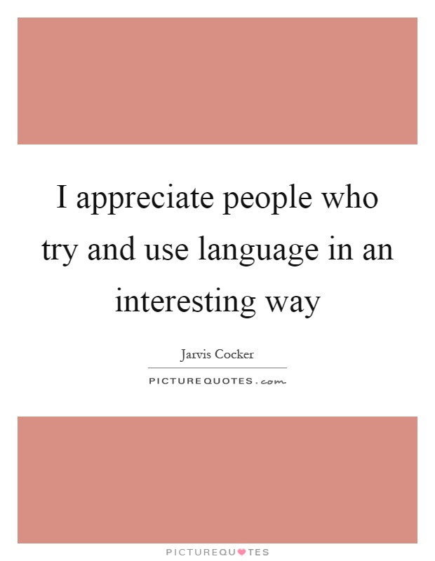 I appreciate people who try and use language in an interesting way Picture Quote #1