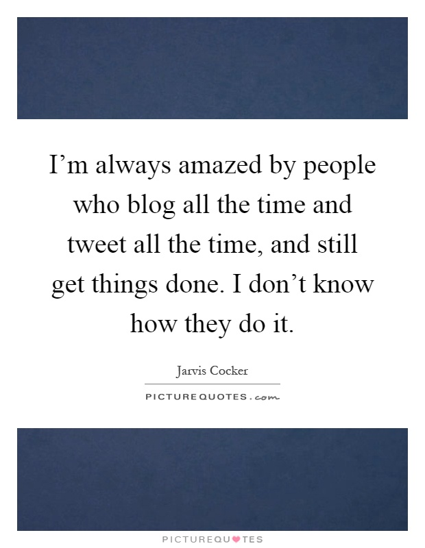 I'm always amazed by people who blog all the time and tweet all the time, and still get things done. I don't know how they do it Picture Quote #1