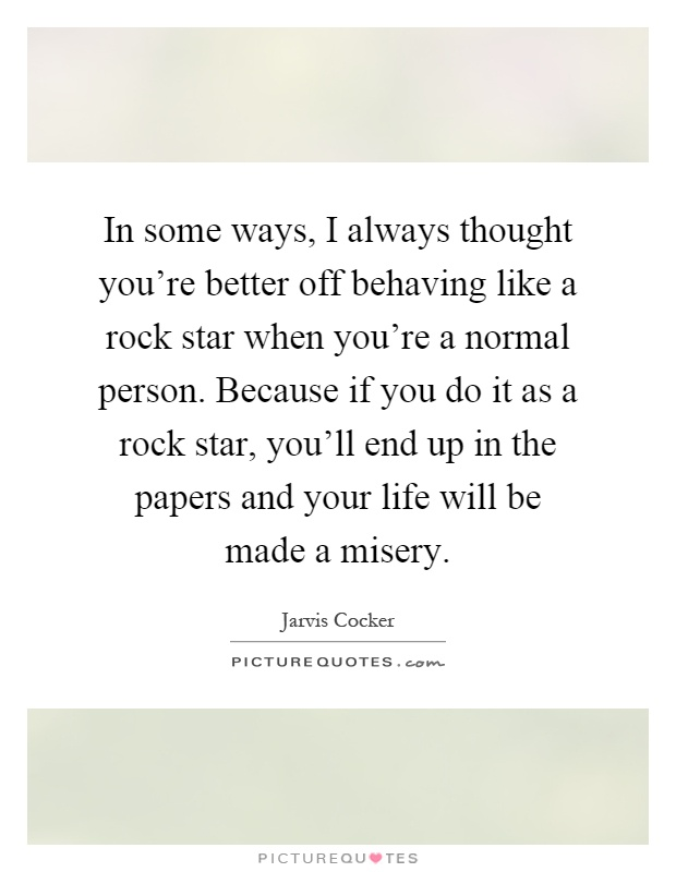 In some ways, I always thought you're better off behaving like a rock star when you're a normal person. Because if you do it as a rock star, you'll end up in the papers and your life will be made a misery Picture Quote #1