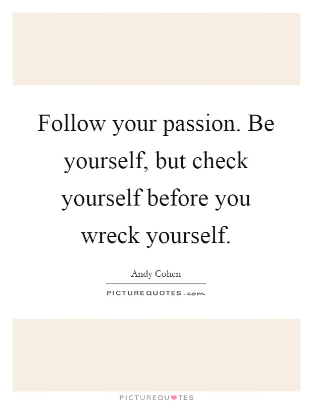 Follow your passion. Be yourself, but check yourself before you wreck yourself Picture Quote #1