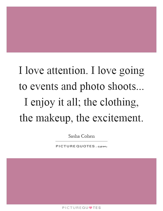 I love attention. I love going to events and photo shoots... I enjoy it all; the clothing, the makeup, the excitement Picture Quote #1