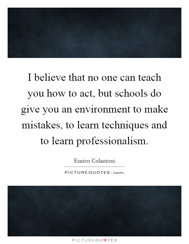 I believe that no one can teach you how to act, but schools do give you an environment to make mistakes, to learn techniques and to learn professionalism Picture Quote #1