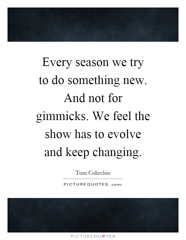 Every season we try to do something new. And not for gimmicks. We feel the show has to evolve and keep changing Picture Quote #1