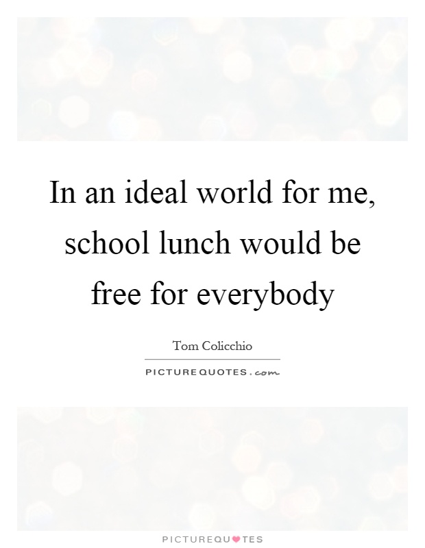 In an ideal world for me, school lunch would be free for everybody Picture Quote #1