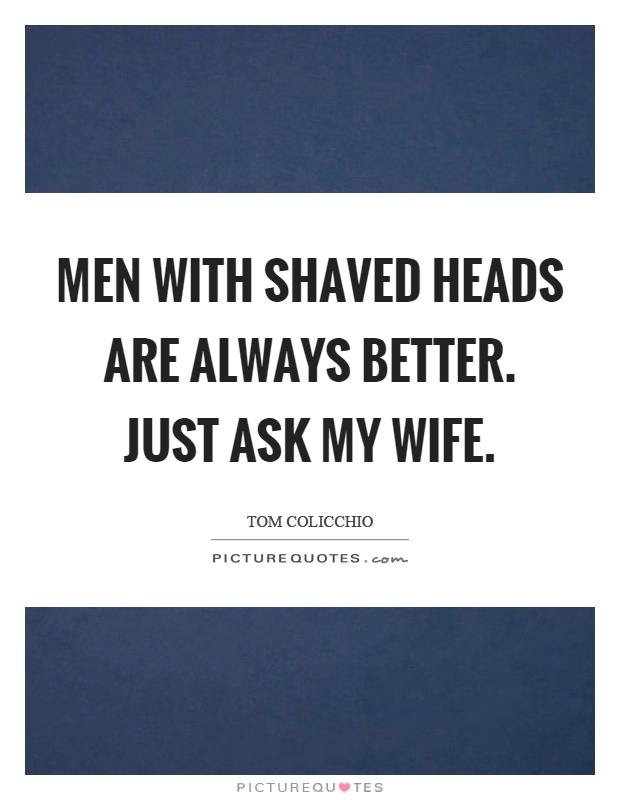 Men with shaved heads are always better. Just ask my wife Picture Quote #1