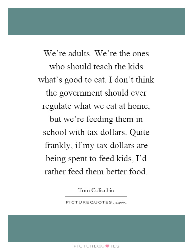 We're adults. We're the ones who should teach the kids what's good to eat. I don't think the government should ever regulate what we eat at home, but we're feeding them in school with tax dollars. Quite frankly, if my tax dollars are being spent to feed kids, I'd rather feed them better food Picture Quote #1