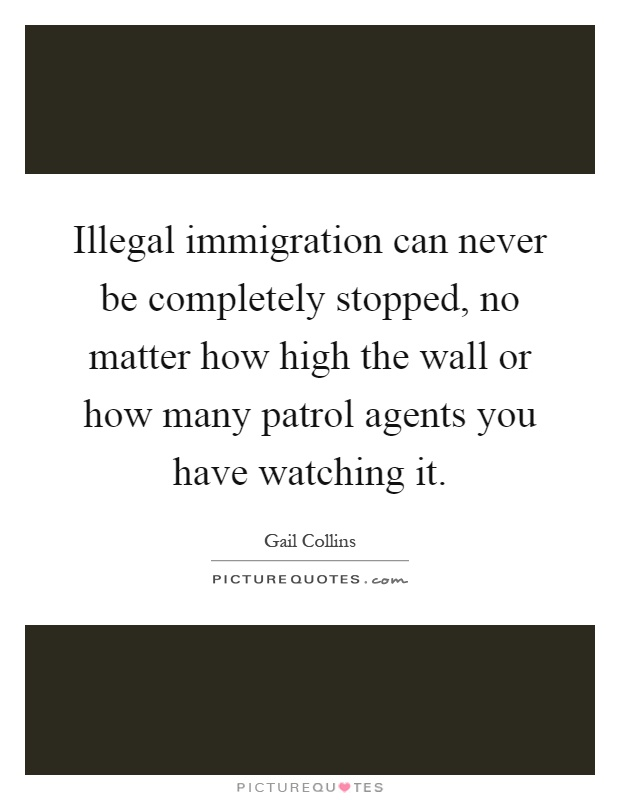 Illegal immigration can never be completely stopped, no matter how high the wall or how many patrol agents you have watching it Picture Quote #1