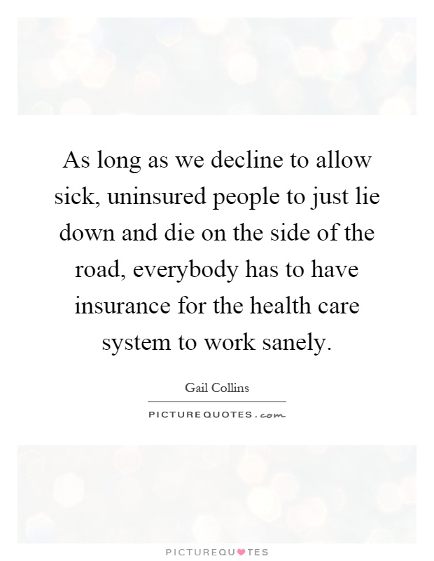 As long as we decline to allow sick, uninsured people to just lie down and die on the side of the road, everybody has to have insurance for the health care system to work sanely Picture Quote #1